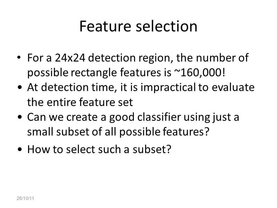Feature selection For a 24x24 detection region, the number of possible rectangle features is ~160,000!