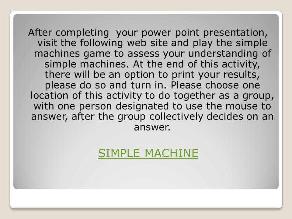 After completing your power point presentation, visit the following web site and play the simple machines game to assess your understanding of simple machines. At the end of this activity, there will be an option to print your results, please do so and turn in. Please choose one location of this activity to do together as a group, with one person designated to use the mouse to answer, after the group collectively decides on an answer.