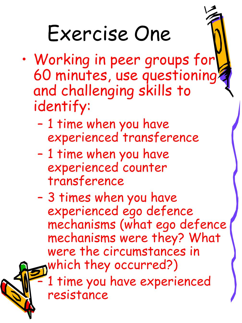 Exercise One Working in peer groups for 60 minutes, use questioning and challenging skills to identify:
