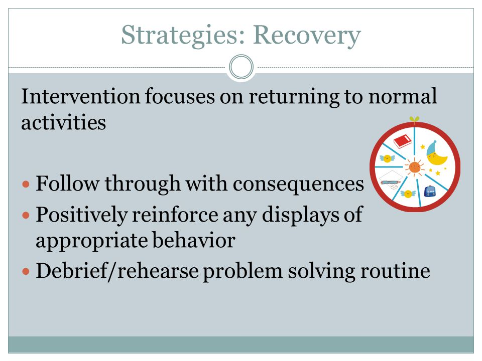 Strategies: Recovery Intervention focuses on returning to normal activities. Follow through with consequences.