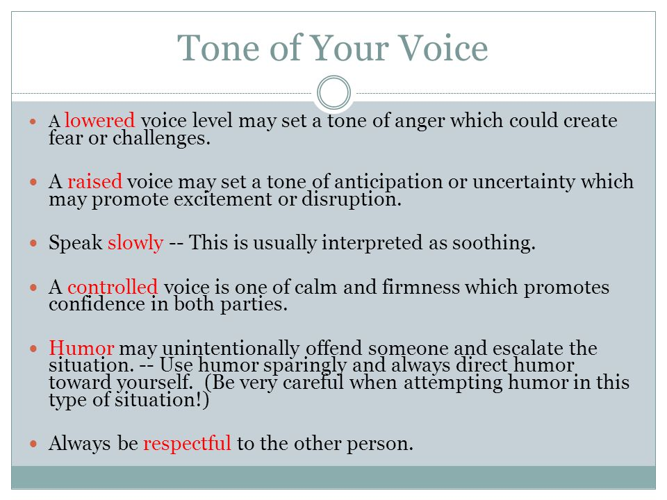 Tone of Your Voice A lowered voice level may set a tone of anger which could create fear or challenges.