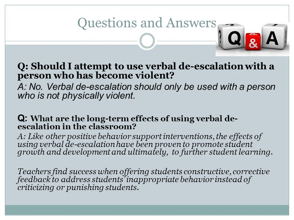 Questions and Answers Q: Should I attempt to use verbal de-escalation with a person who has become violent