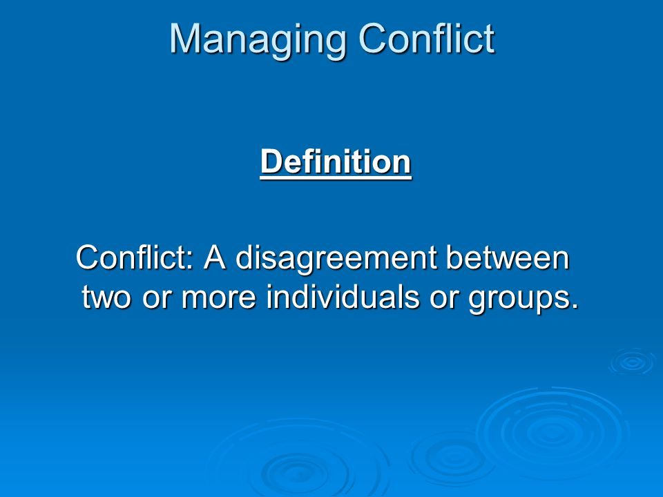 Managing Conflict Definition Conflict: A disagreement between two or more individuals or groups.