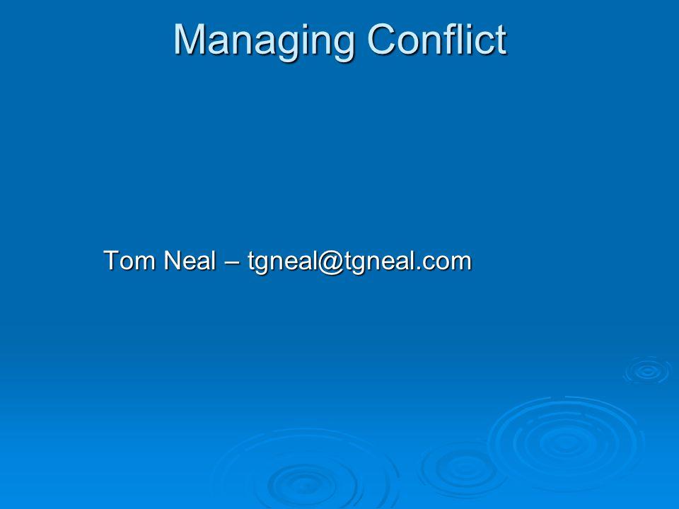 Managing Conflict Tom Neal – tgneal@tgneal.com
