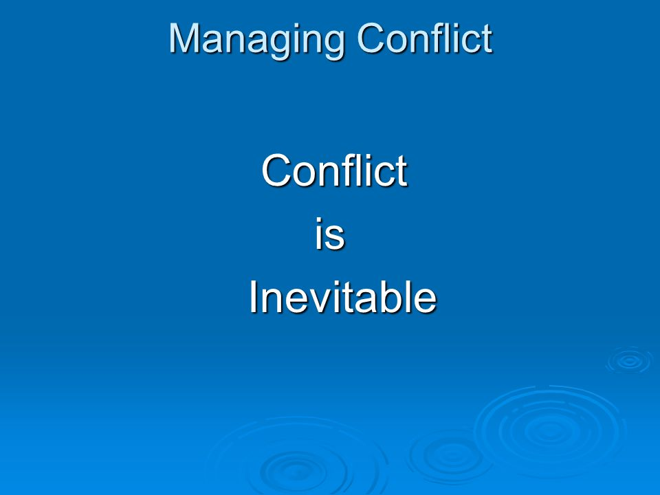Managing Conflict Conflict is Inevitable
