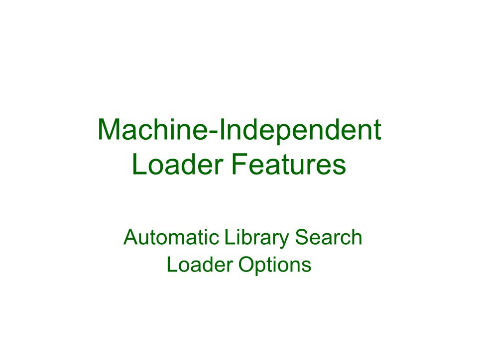 Machine-Independent Loader Features Automatic Library Search Loader Options