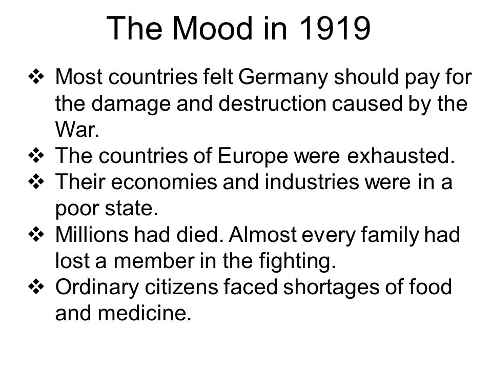 The Mood in 1919 Most countries felt Germany should pay for the damage and destruction caused by the War.