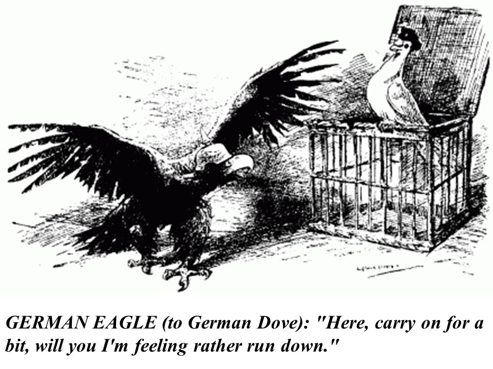 GERMAN EAGLE (to German Dove): Here, carry on for a bit, will you I m feeling rather run down.