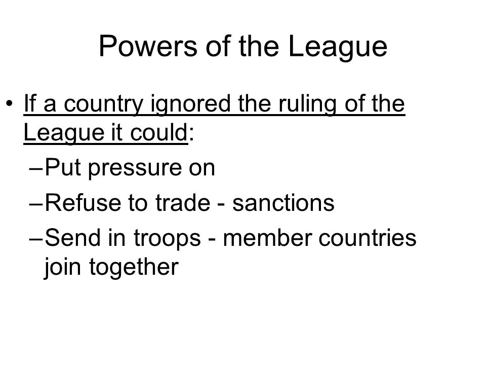 Powers of the League If a country ignored the ruling of the League it could: Put pressure on. Refuse to trade - sanctions.