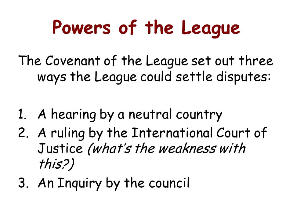 Powers of the League The Covenant of the League set out three ways the League could settle disputes: