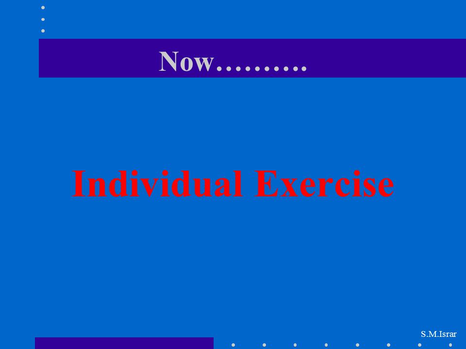 Now………. Individual Exercise S.M.Israr