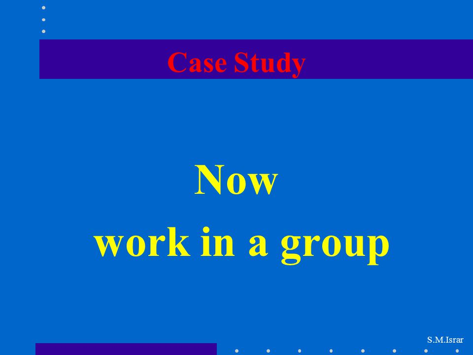 Case Study Now work in a group S.M.Israr