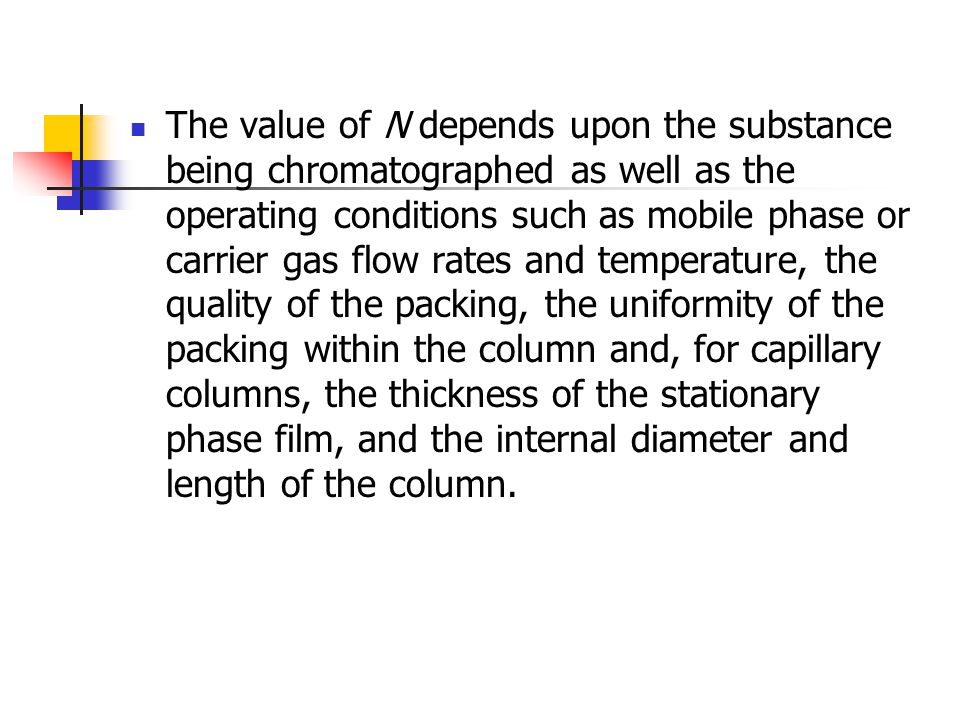 The value of N depends upon the substance being chromatographed as well as the operating conditions such as mobile phase or carrier gas flow rates and temperature, the quality of the packing, the uniformity of the packing within the column and, for capillary columns, the thickness of the stationary phase film, and the internal diameter and length of the column.