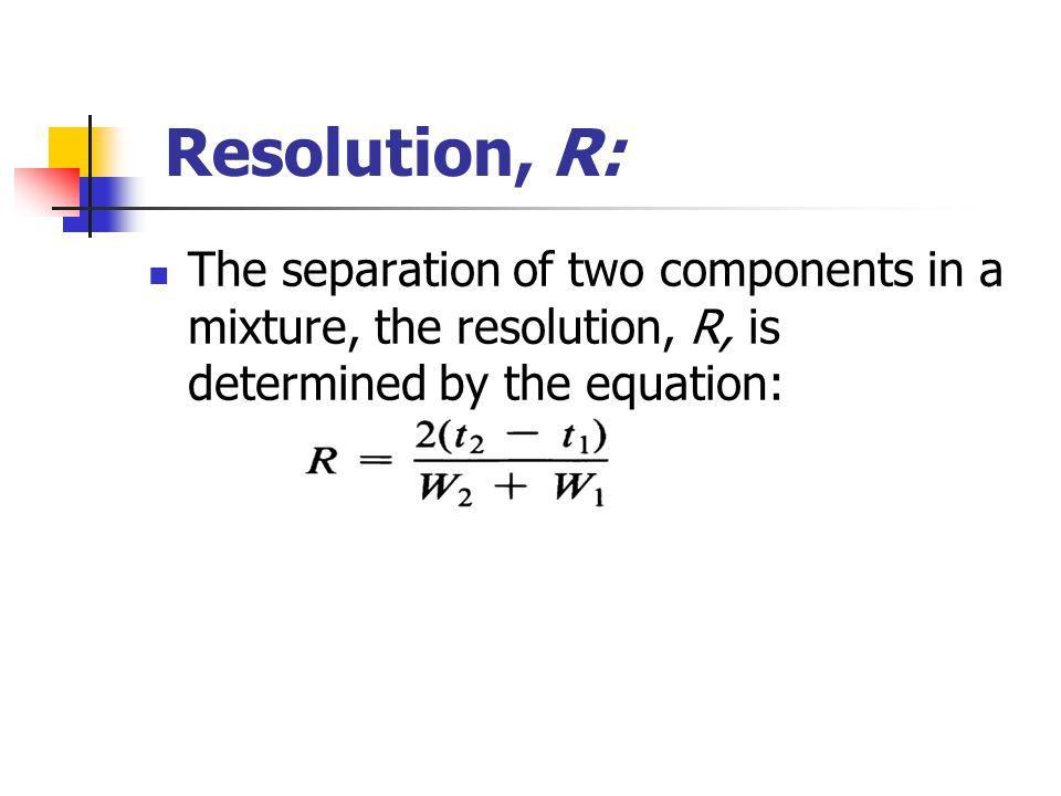 Resolution, R: The separation of two components in a mixture, the resolution, R, is determined by the equation: