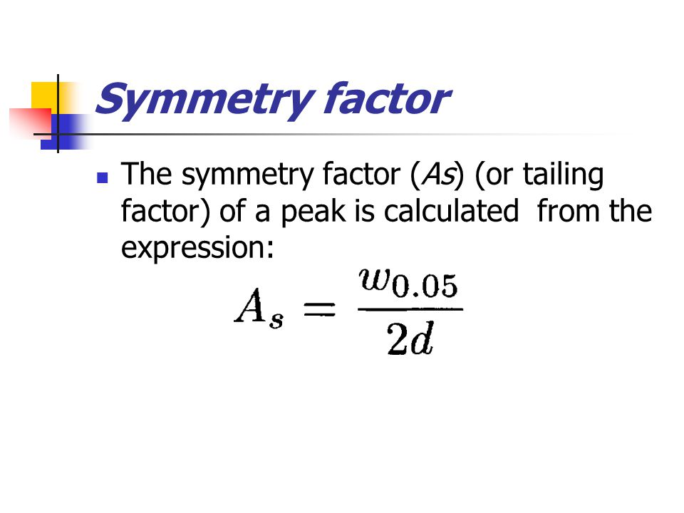 Symmetry factor The symmetry factor (As) (or tailing factor) of a peak is calculated from the expression: