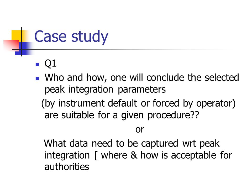 Case study Q1. Who and how, one will conclude the selected peak integration parameters.