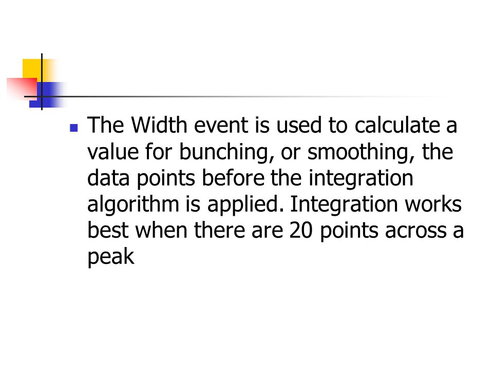 The Width event is used to calculate a value for bunching, or smoothing, the data points before the integration algorithm is applied.
