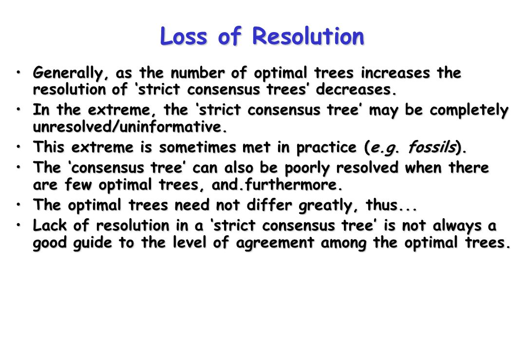 Loss of Resolution Generally, as the number of optimal trees increases the resolution of 'strict consensus trees' decreases.