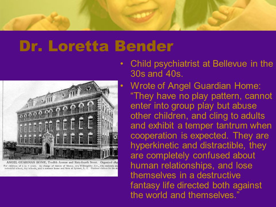 Dr. Loretta Bender Child psychiatrist at Bellevue in the 30s and 40s.