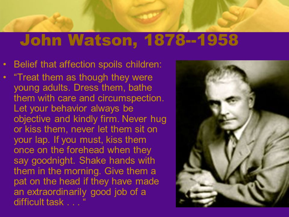John Watson, 1878--1958 Belief that affection spoils children: