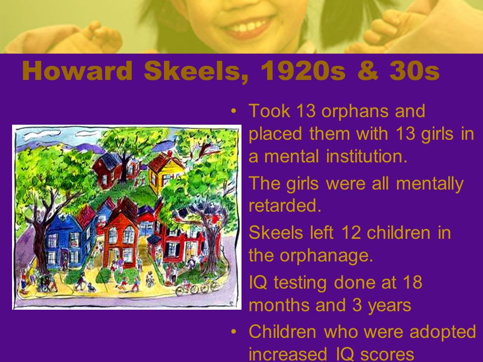 Howard Skeels, 1920s & 30s Took 13 orphans and placed them with 13 girls in a mental institution. The girls were all mentally retarded.