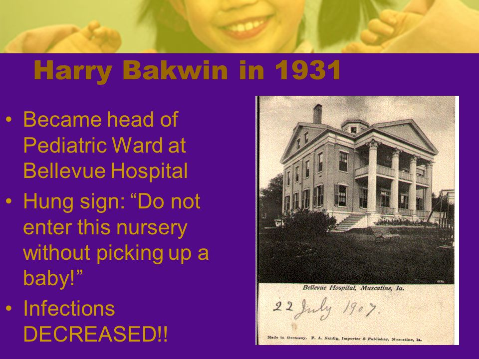 Harry Bakwin in 1931 Became head of Pediatric Ward at Bellevue Hospital. Hung sign: Do not enter this nursery without picking up a baby!