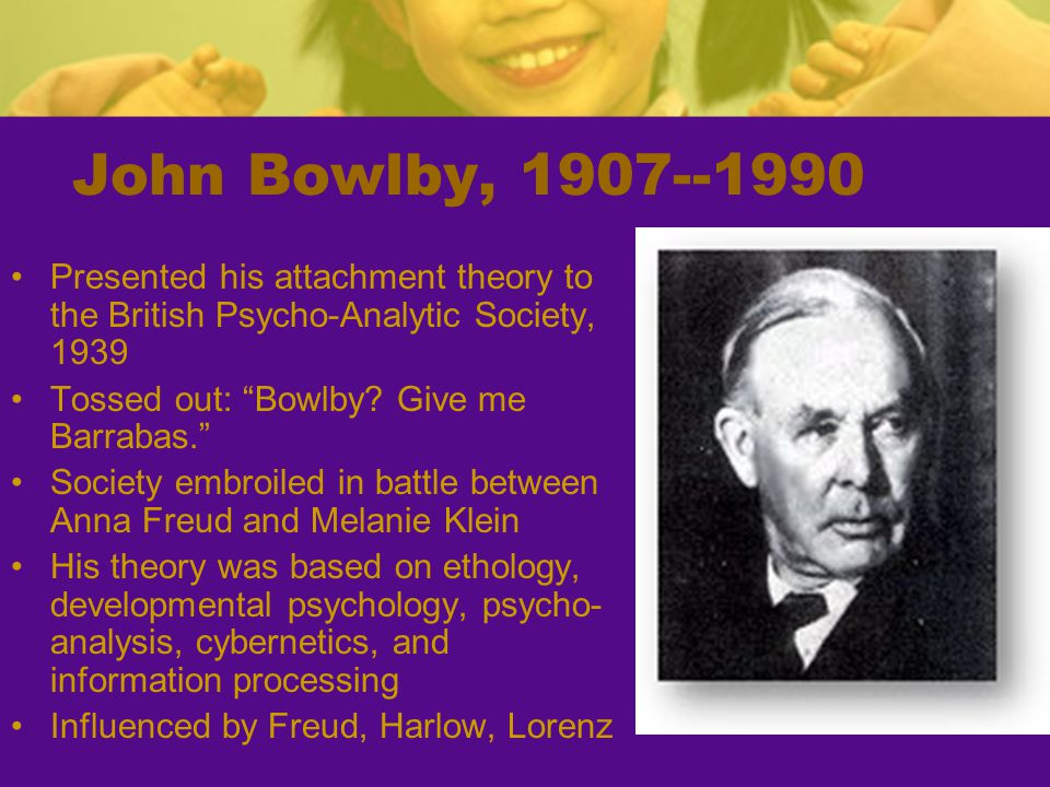 John Bowlby, 1907--1990 Presented his attachment theory to the British Psycho-Analytic Society, 1939.
