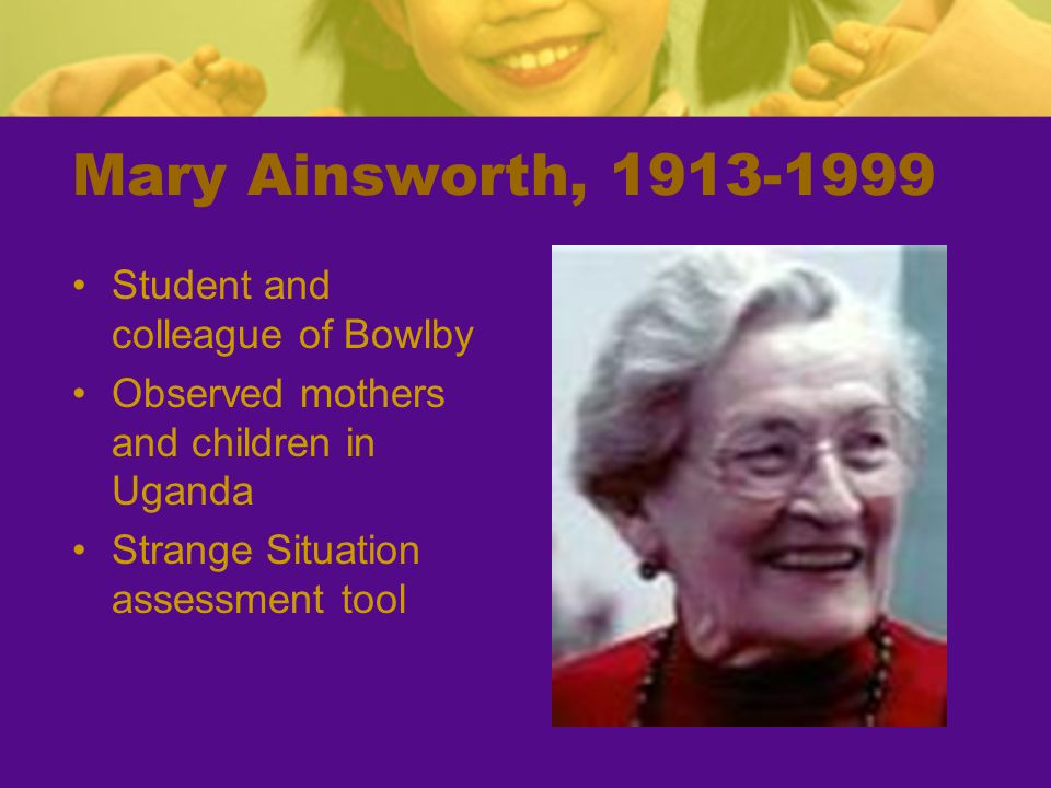 Mary Ainsworth, 1913-1999 Student and colleague of Bowlby