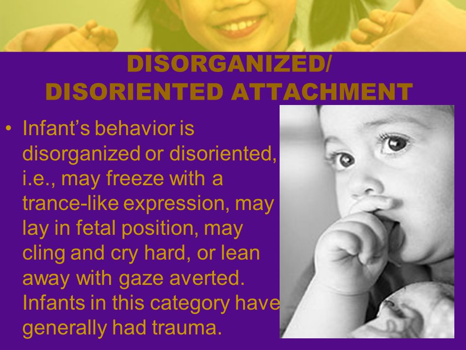 DISORGANIZED/ DISORIENTED ATTACHMENT