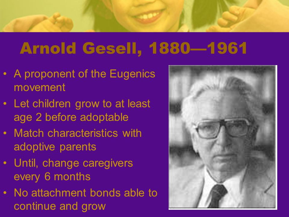 Arnold Gesell, 1880—1961 A proponent of the Eugenics movement