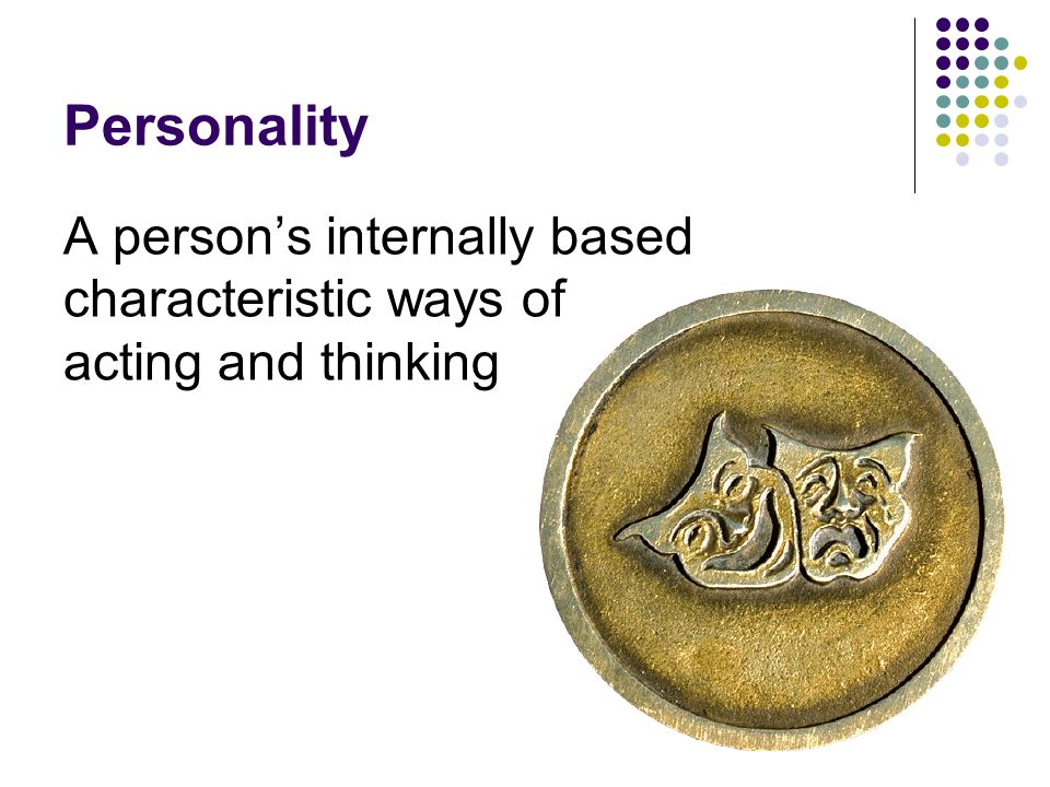 Personality A person's internally based characteristic ways of acting and thinking