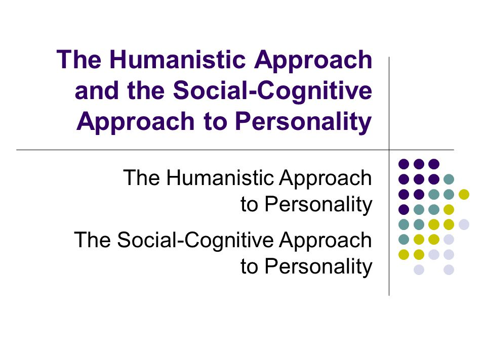 The Humanistic Approach and the Social-Cognitive Approach to Personality