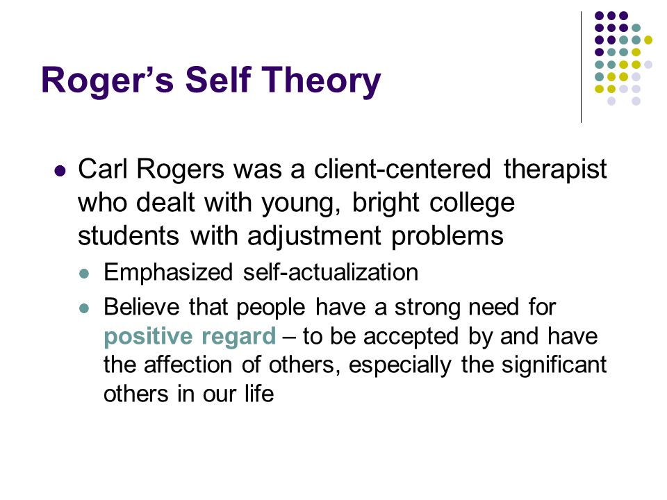 Roger's Self Theory Carl Rogers was a client-centered therapist who dealt with young, bright college students with adjustment problems.