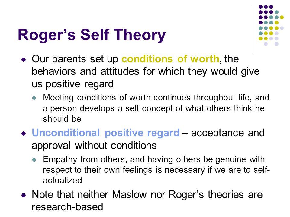 Roger's Self Theory Our parents set up conditions of worth, the behaviors and attitudes for which they would give us positive regard.