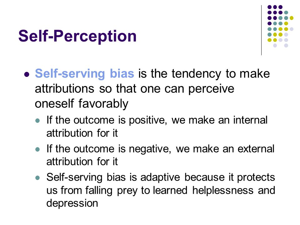 Self-Perception Self-serving bias is the tendency to make attributions so that one can perceive oneself favorably.