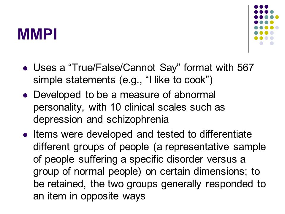 MMPI Uses a True/False/Cannot Say format with 567 simple statements (e.g., I like to cook )