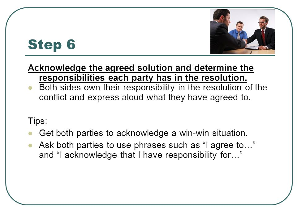 Step 6 Acknowledge the agreed solution and determine the responsibilities each party has in the resolution.
