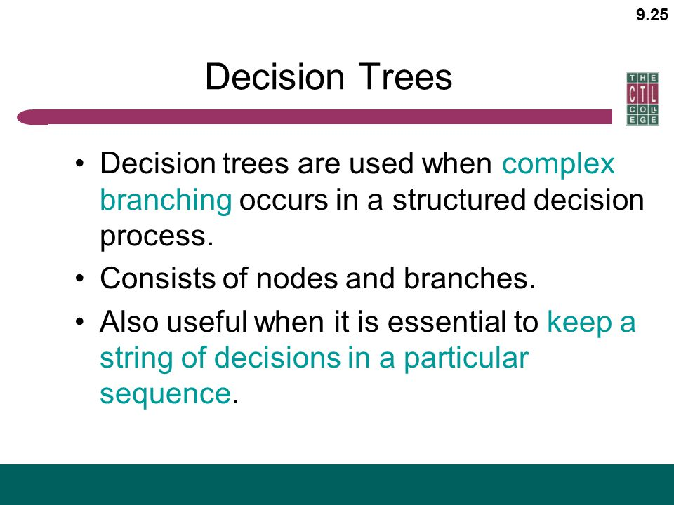Decision Trees Decision trees are used when complex branching occurs in a structured decision process.