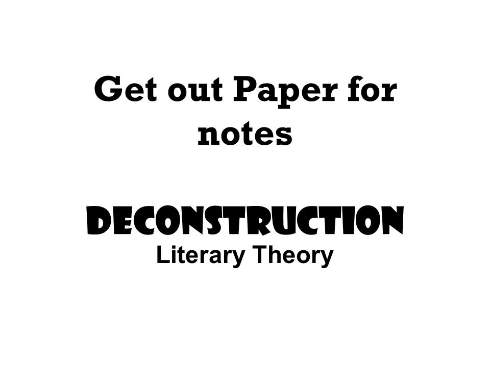 Get out Paper for notes Deconstruction