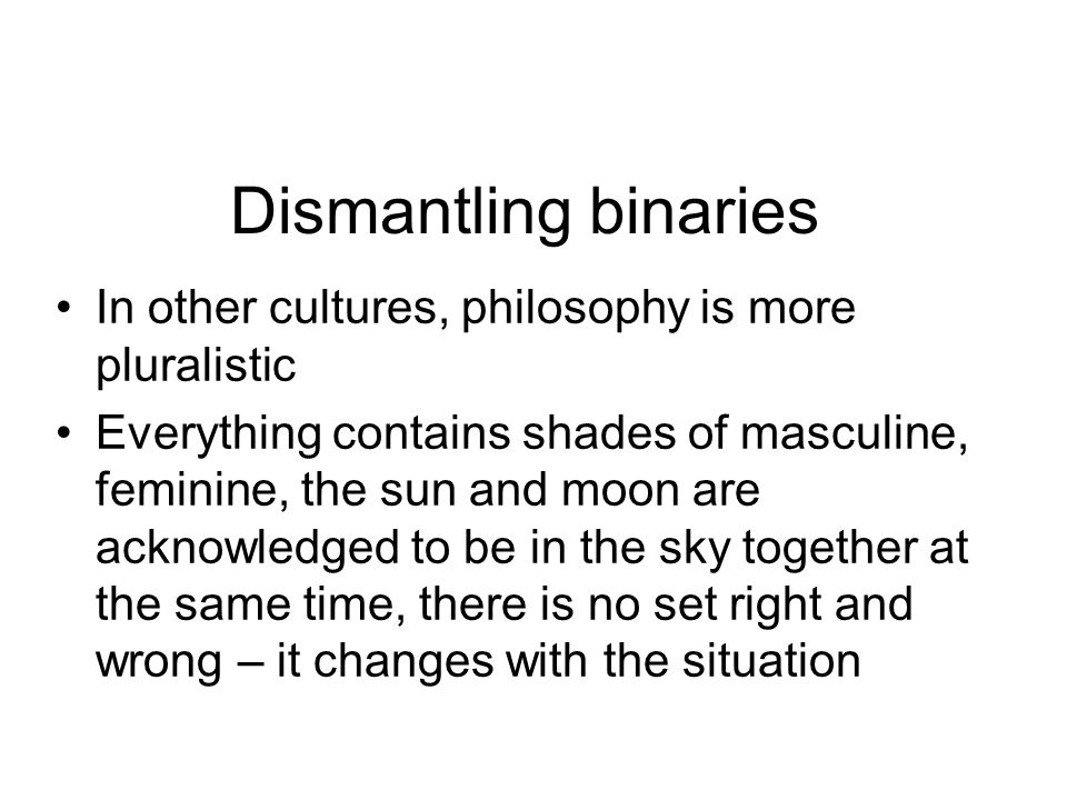 Dismantling binaries In other cultures, philosophy is more pluralistic