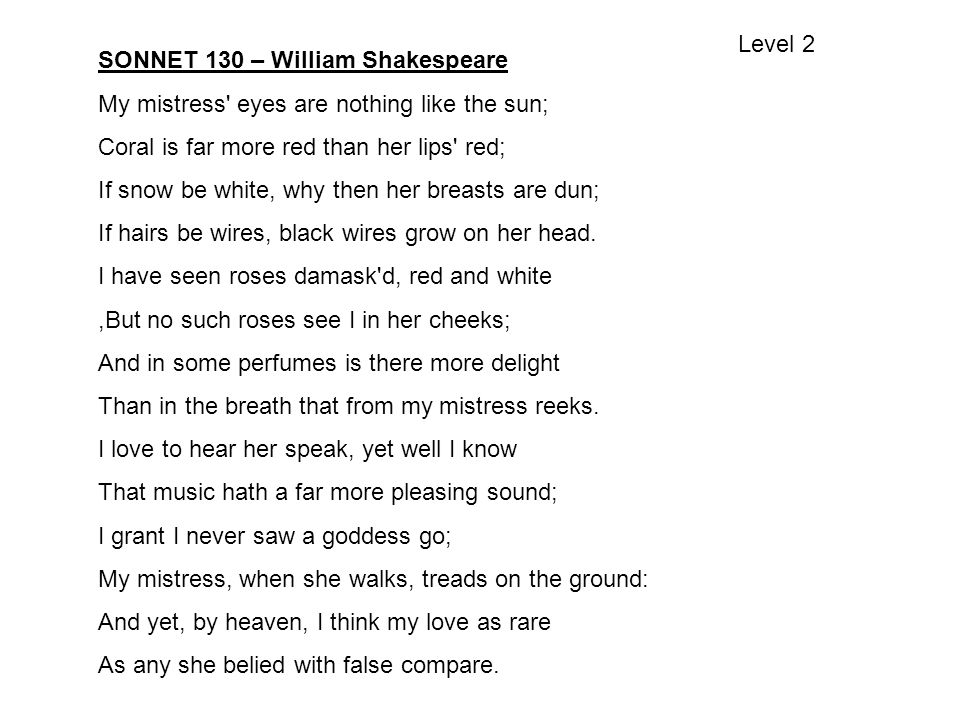 Level 2 SONNET 130 – William Shakespeare. My mistress eyes are nothing like the sun; Coral is far more red than her lips red;