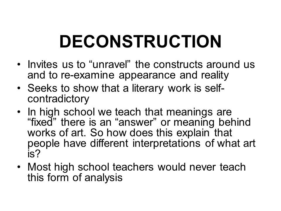 DECONSTRUCTION Invites us to unravel the constructs around us and to re-examine appearance and reality.