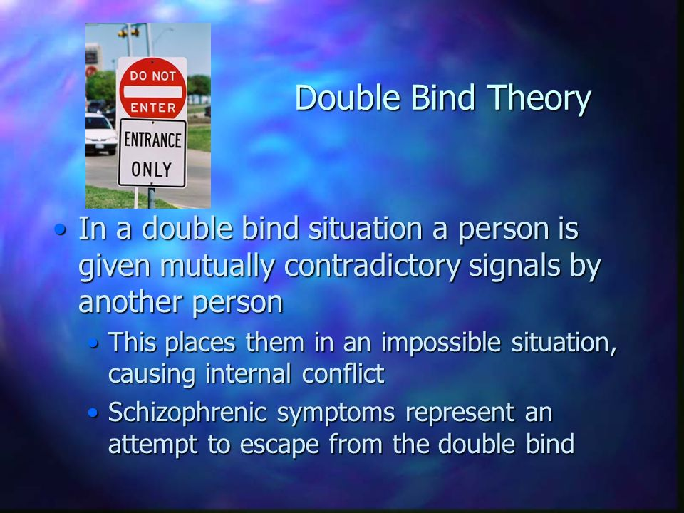 Double Bind Theory In a double bind situation a person is given mutually contradictory signals by another person.