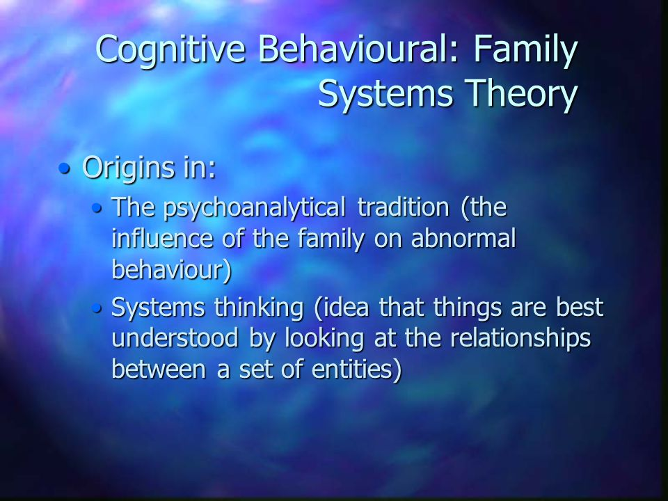 Cognitive Behavioural: Family Systems Theory