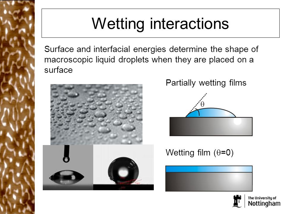 Wetting interactions Surface and interfacial energies determine the shape of macroscopic liquid droplets when they are placed on a surface.