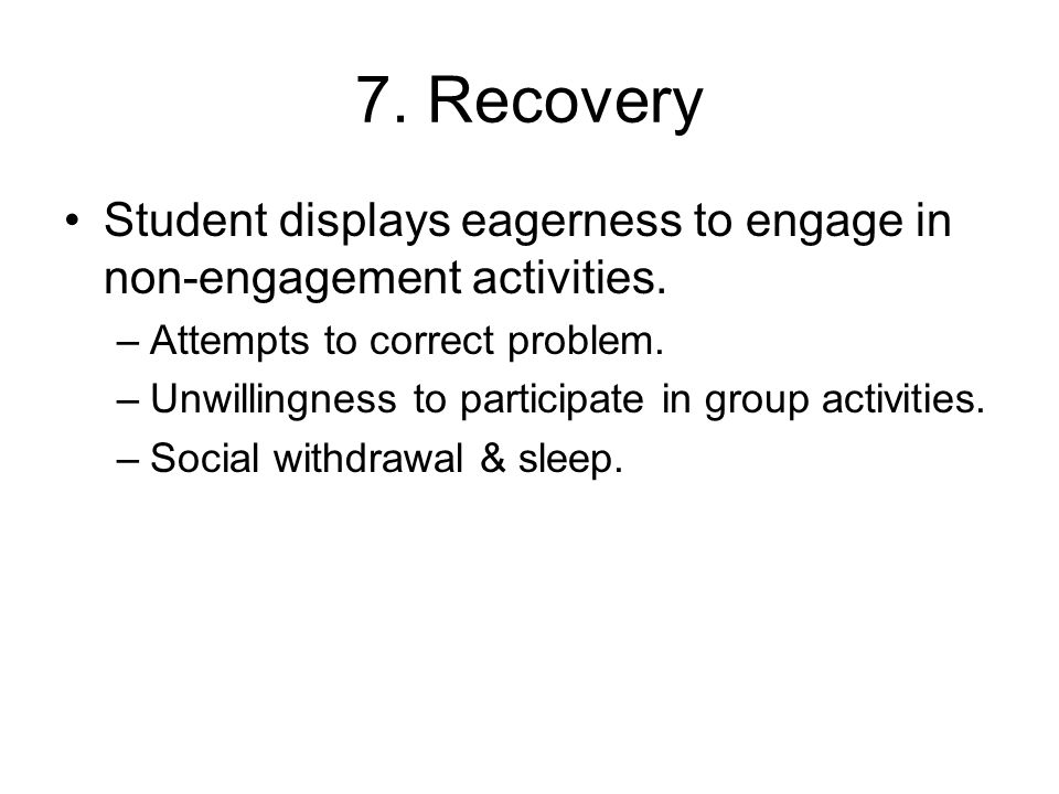 7. Recovery Student displays eagerness to engage in non-engagement activities. Attempts to correct problem.