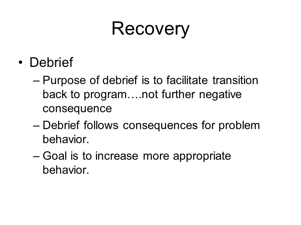Recovery Debrief. Purpose of debrief is to facilitate transition back to program….not further negative consequence.