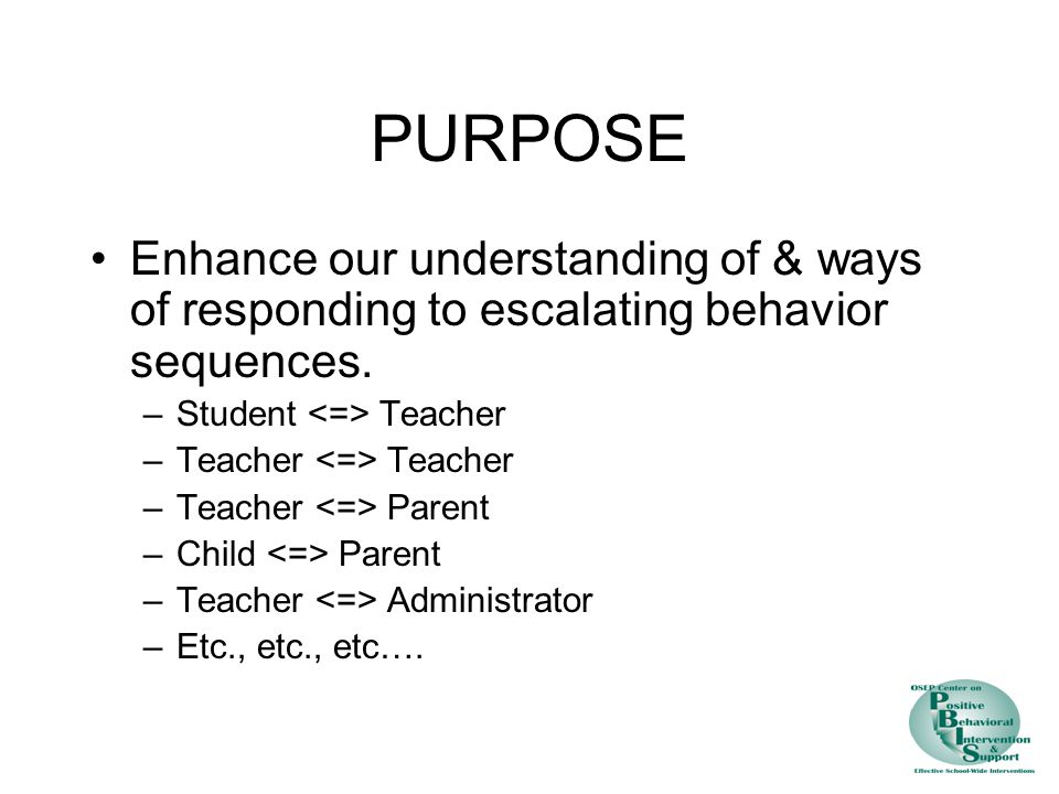 PURPOSE Enhance our understanding of & ways of responding to escalating behavior sequences. Student <=> Teacher.