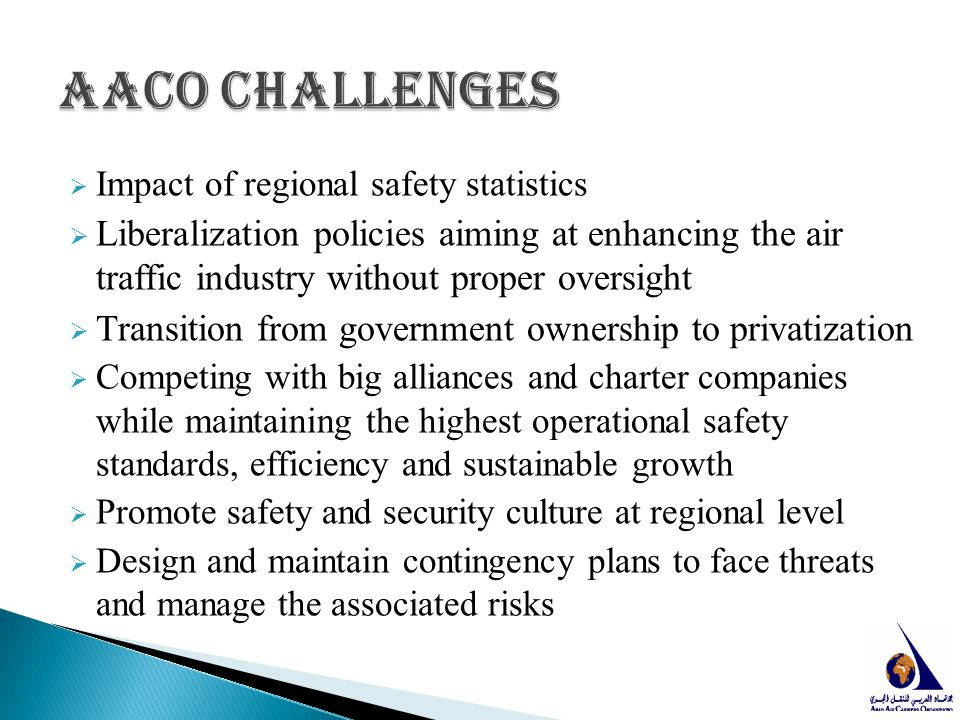 AACO Challenges Impact of regional safety statistics. Liberalization policies aiming at enhancing the air traffic industry without proper oversight.