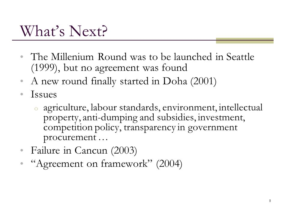 What's Next The Millenium Round was to be launched in Seattle (1999), but no agreement was found. A new round finally started in Doha (2001)